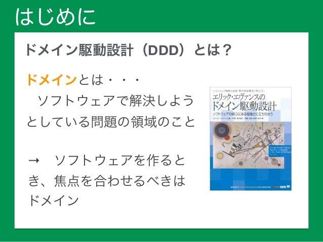 はじめに ドメイン駆動設計(DDD)とは? ドメインとは・・・  ソフトウェアで解決しよう  としている問題の領域のこと  →ソフトウェアを作ると き、焦点を合わせるべきは ドメイン