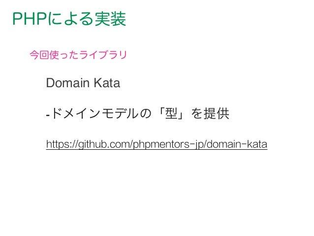 PHPによる実装 今回使ったライブラリ https://github.com/phpmentors-jp/domain-kata -ドメインモデルの「型」を提供 Domain Kata