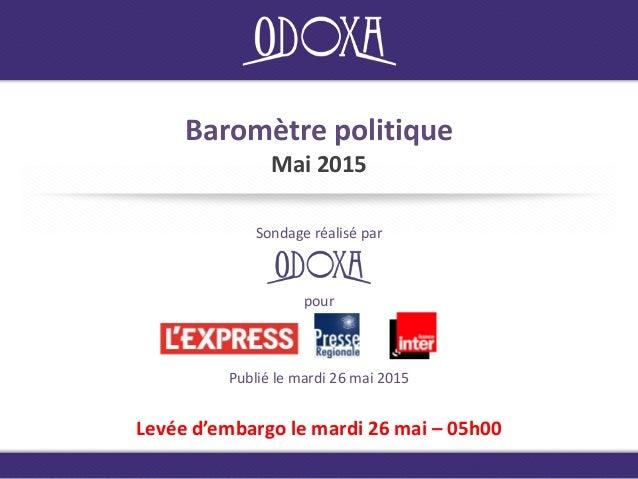 Baromètre politique Mai 2015 Sondage réalisé par Levée d'embargo le mardi 26 mai – 05h00 Publié le mardi 26 mai 2015 pour