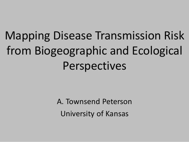 Mapping Disease Transmission Risk from Biogeographic and Ecological Perspectives A. Townsend Peterson University of Kansas