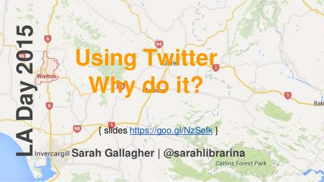 LADay2015 Using Twitter Why do it? { slides https://goo.gl/NzSefk } Sarah Gallagher | @sarahlibrarina