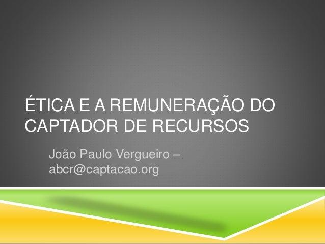 ÉTICA E A REMUNERAÇÃO DO CAPTADOR DE RECURSOS João Paulo Vergueiro – abcr@captacao.org