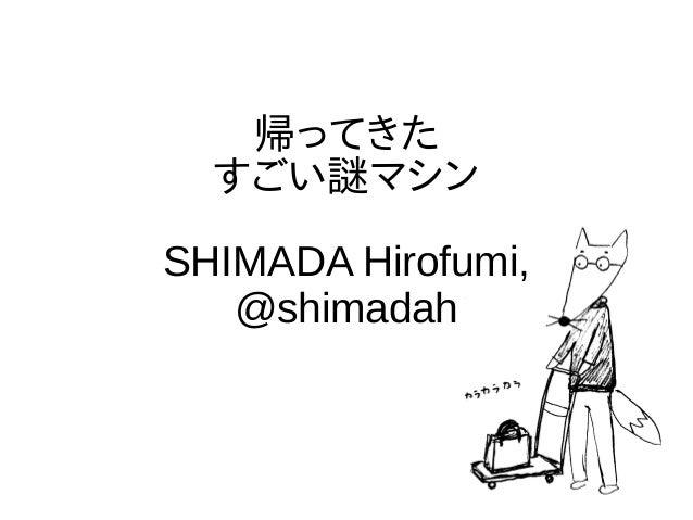 帰ってきた すごい謎マシン SHIMADA Hirofumi, @shimadah