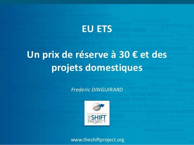 www.theshiftproject.org EU ETS Un prix de réserve à 30 € et des projets domestiques Frederic DINGUIRARD