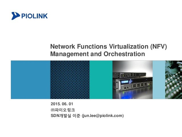 Network Functions Virtualization (NFV) Management and Orchestration 2015. 06. 01 ㈜파이오링크 SDN개발실 이준 (jun.lee@piolink.com)