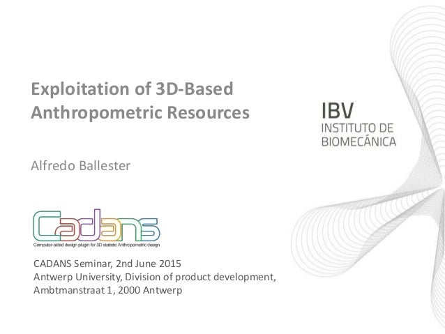 Exploitation of 3D-Based Anthropometric Resources Alfredo Ballester CADANS Seminar, 2nd June 2015 Antwerp University, Divi...