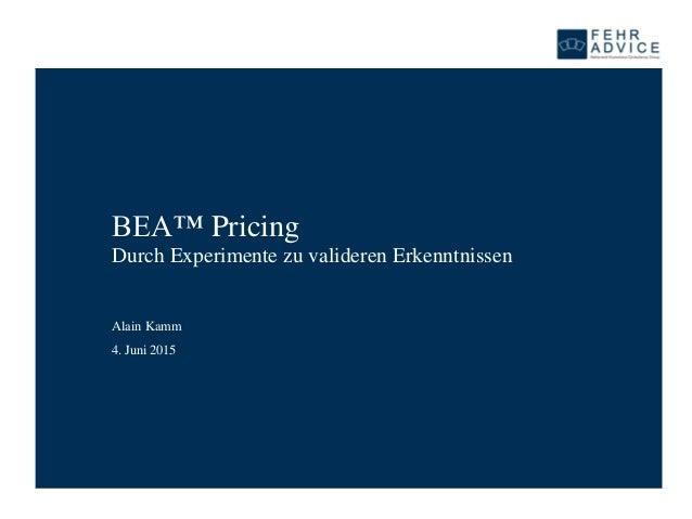 4. Juni 2015 BEA™ Pricing Durch Experimente zu valideren Erkenntnissen Alain Kamm