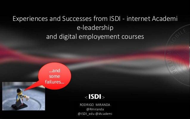 Experiences and Successes from ISDI - internet Academi e-leadership and digital employement courses RODRIGO MIRANDA @Rmira...