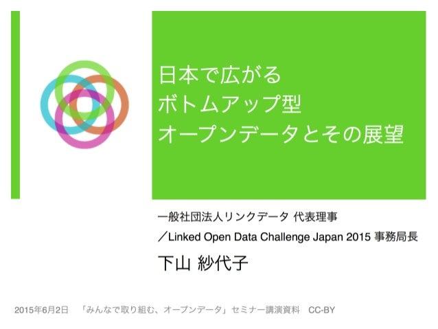 日本で広がる   ボトムアップ型   オープンデータとその展望 一般社団法人リンクデータ 代表理事! /Linked Open Data Challenge Japan 2015 事務局長! 下山 紗代子! ! 2015年6月2日「み...