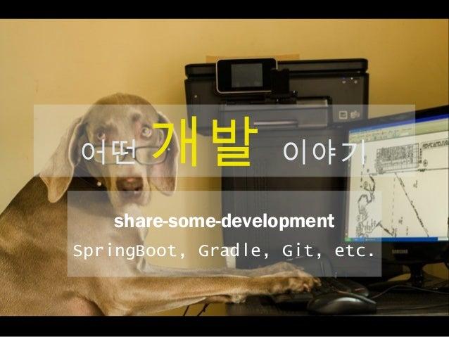 어떤 개발 이야기 share-some-development SpringBoot, Gradle, Git, etc.