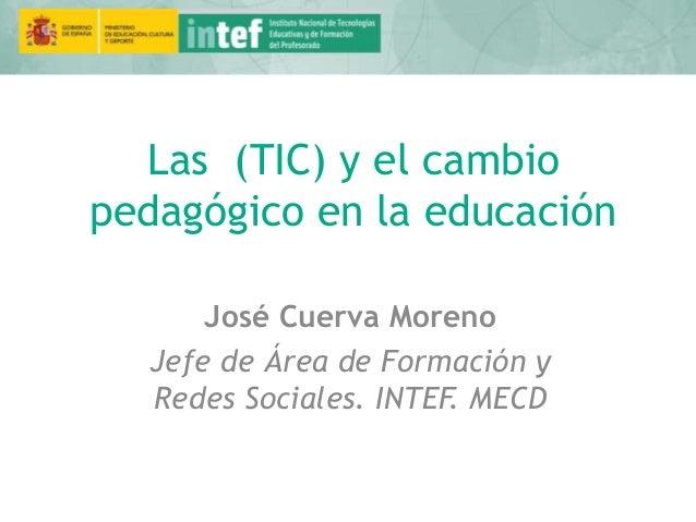 Las (TIC) y el cambio pedagógico en la educación José Cuerva Moreno Jefe de Área de Formación y Redes Sociales. INTEF. MECD