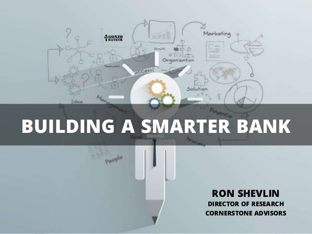 BUILDING A SMARTER BANK RON SHEVLIN DIRECTOR OF RESEARCH CORNERSTONE ADVISORS