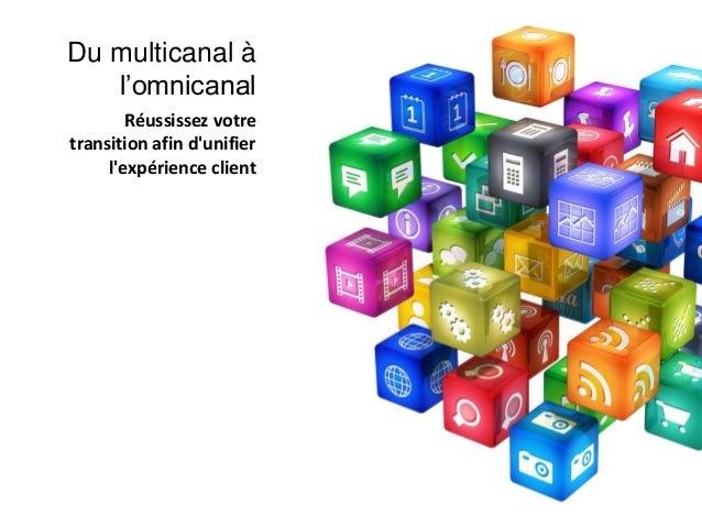 Réussissez votre transition afin d'unifier l'expérience client Du multicanal à l'omnicanal