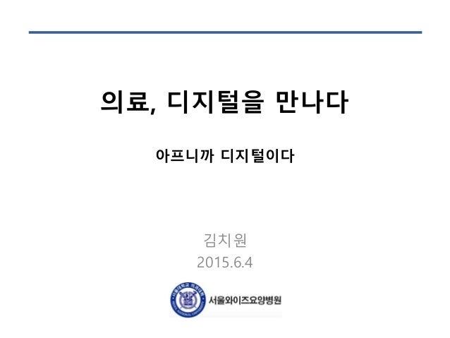 의료, 디지털을 만나다 아프니까 디지털이다 김치원 2015.6.4