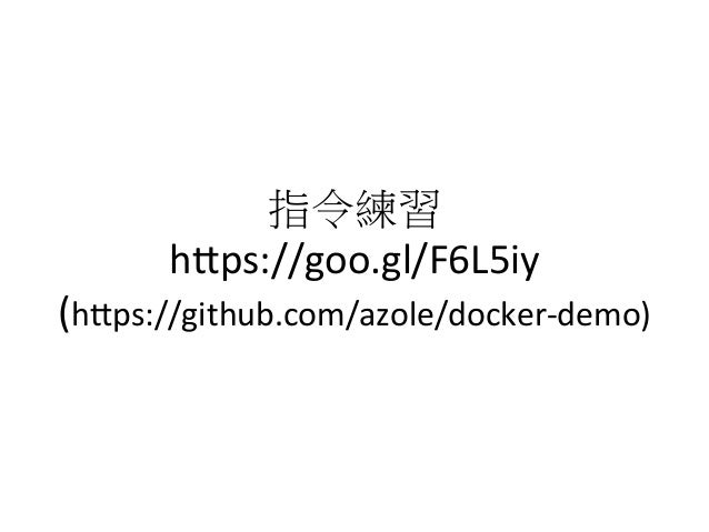 指令練習   h1ps://goo.gl/F6L5iy   (h1ps://github.com/azole/docker-‐demo)