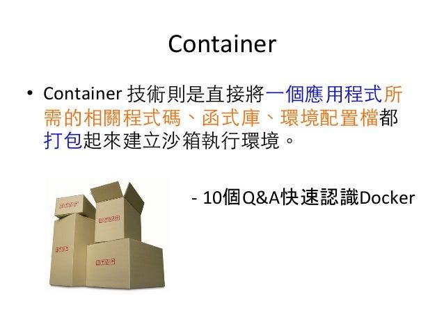 Container   • Container  技術則是直接將⼀一個應⽤用程式所 需的相關程式碼、函式庫、環境配置檔都 打包起來建⽴立沙箱執⾏行環境。                      ...