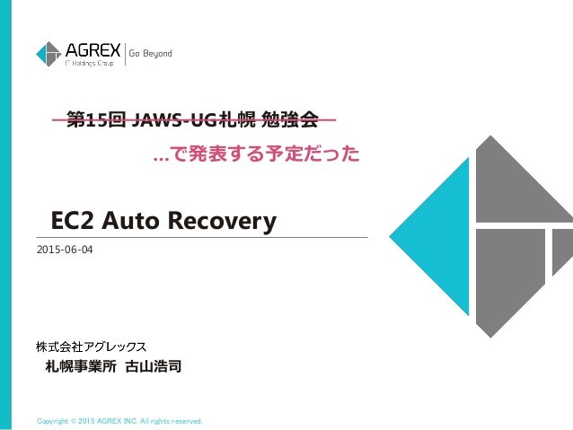 Copyright © 2015 AGREX INC. All rights reserved. EC2 Auto Recovery 2015-06-04 札幌事業所 古山浩司 第15回 JAWS-UG札幌 勉強会 …で発表する予定だった