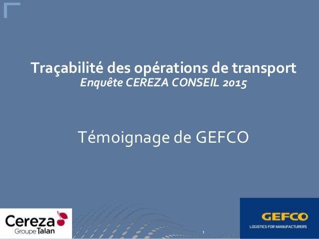 1 Traçabilité des opérations de transport Enquête CEREZA CONSEIL 2015 Témoignage de GEFCO