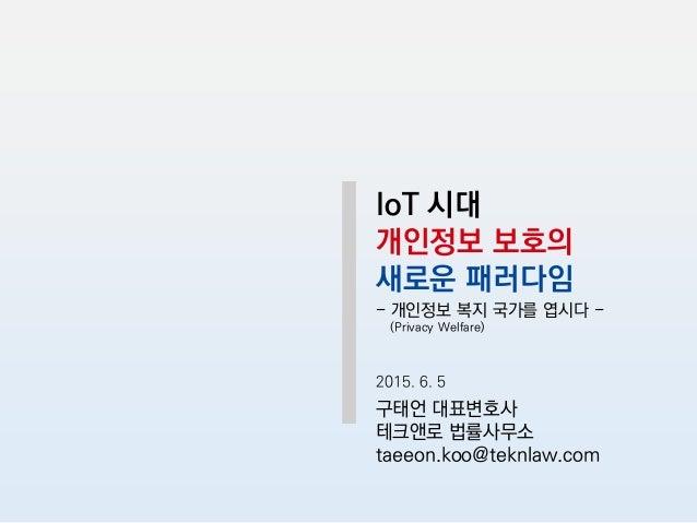 IoT 시대 개인정보 보호의 새로운 패러다임 - 개인정보 복지 국가를 엽시다 - (Privacy Welfare) 2015. 6. 5 구태언 대표변호사 테크앤로 법률사무소 taeeon.koo@teknlaw.com