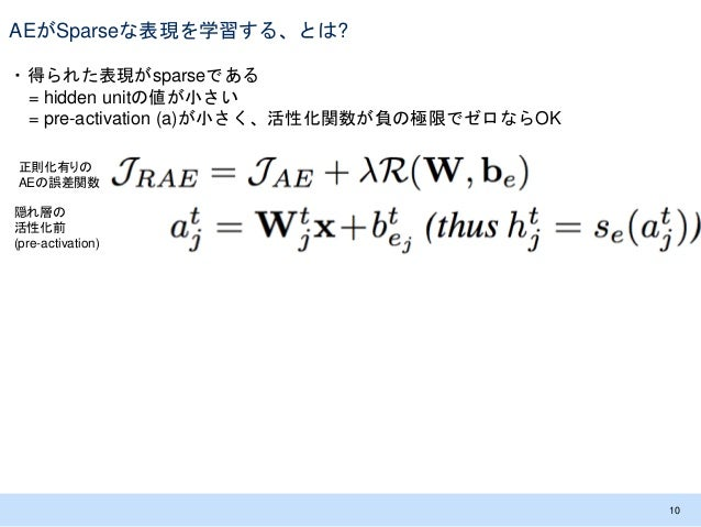 AEがSparseな表現を学習する、とは? ・得られた表現がsparseである = hidden unitの値が小さい = pre-activation (a)が小さく、活性化関数が負の極限でゼロならOK 10 隠れ層の 活性化前 (pre-a...