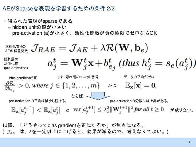 AEがSparseな表現を学習するための条件 2/2 ・得られた表現がsparseである = hidden unitの値が小さい = pre-activation (a)が小さく、活性化関数が負の極限でゼロならOK 12 隠れ層の 活性化前 (...