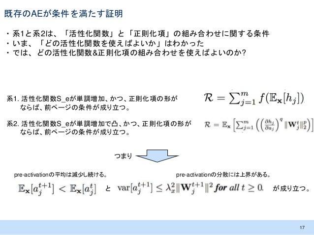 既存のAEが条件を満たす証明 ・系1と系2は、「活性化関数」と「正則化項」の組み合わせに関する条件 ・いま、「どの活性化関数を使えばよいか」はわかった ・では、どの活性化関数&正則化項の組み合わせを使えばよいのか? 17 系1. 活性化関数S_...