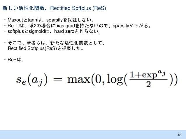 新しい活性化関数、Rectified Softplus (ReS) ・Maxoutとtanhは、sparsityを保証しない。 ・ReLUは、系2の場合にbias gradを持たないので、sparsityが下がる。 ・softplusとsigm...