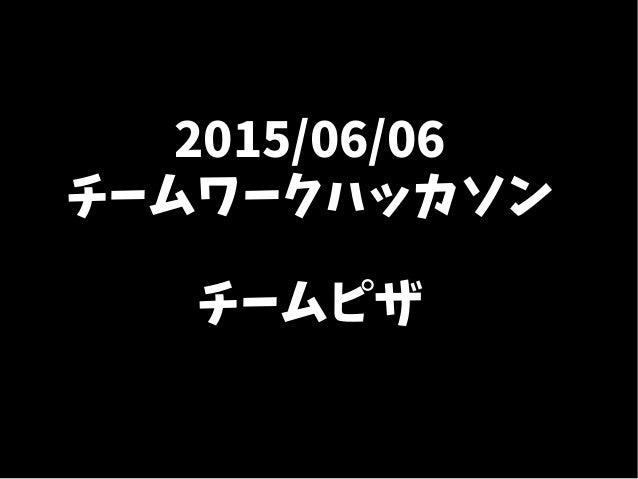 2015/06/06 チームワークハッカソン チームピザ