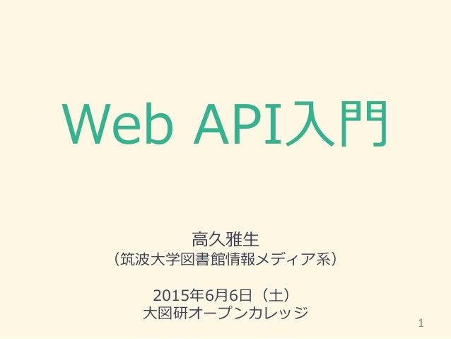 Web API入門 高久雅生 (筑波大学図書館情報メディア系) 2015年6月6日(土) 大図研オープンカレッジ 1