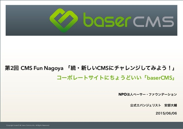 Copyright baserCMS Users Community. All Rights Reserved. 第2回 CMS Fun Nagoya 「続・新しいCMSにチャレンジしてみよう!」 コーポレートサイトにちょうどいい「baserC...