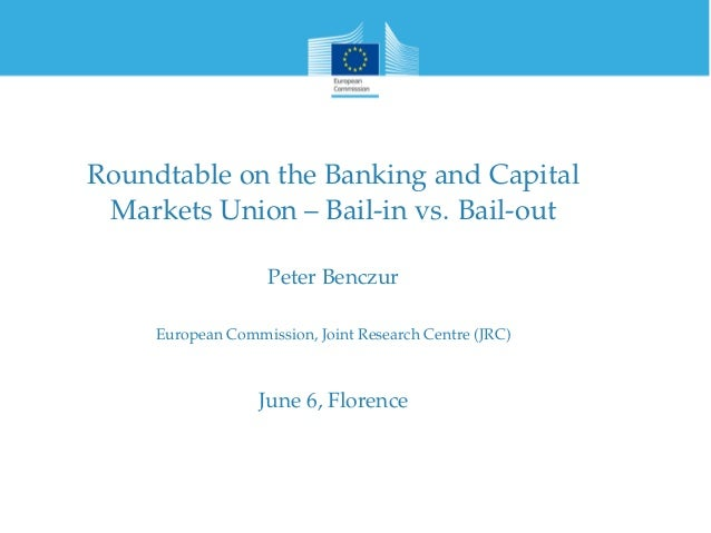 Roundtable on the Banking and Capital Markets Union – Bail-in vs. Bail-out Peter Benczur European Commission, Joint Resear...