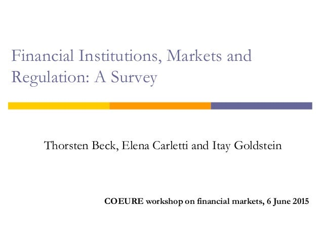 Financial Institutions, Markets and Regulation: A Survey Thorsten Beck, Elena Carletti and Itay Goldstein COEURE workshop ...