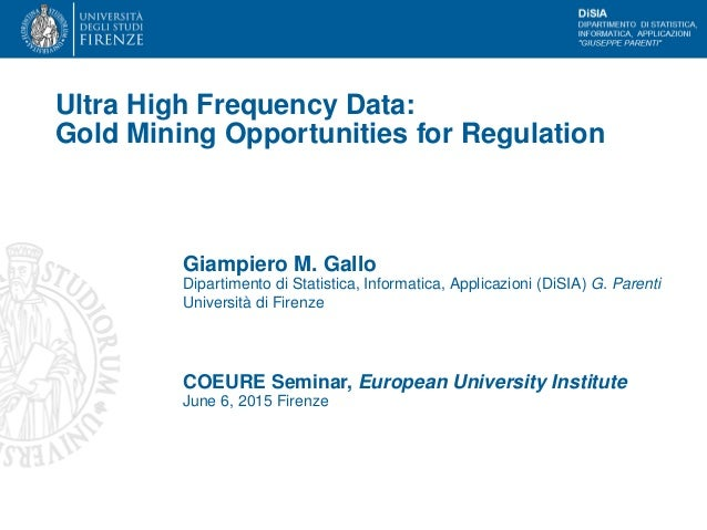 Ultra High Frequency Data: Gold Mining Opportunities for Regulation Giampiero M. Gallo Dipartimento di Statistica, Informa...
