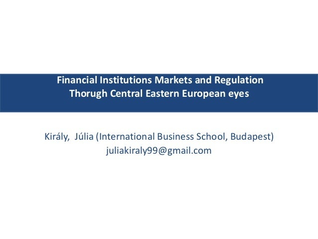 Financial Institutions Markets and Regulation Thorugh Central Eastern European eyes Király, Júlia (International Business ...