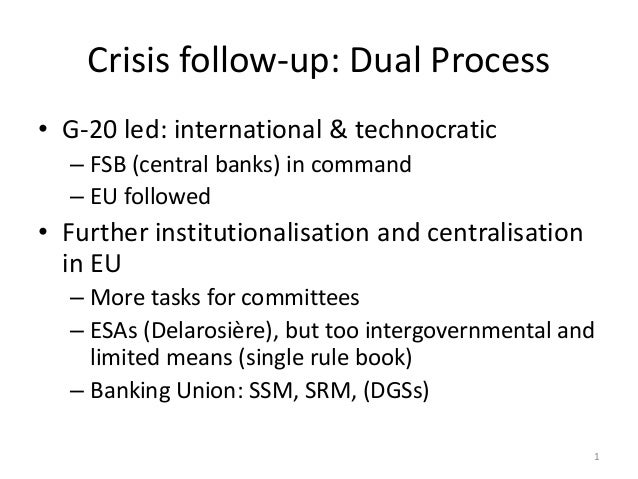 Crisis follow-up: Dual Process • G-20 led: international & technocratic – FSB (central banks) in command – EU followed • F...