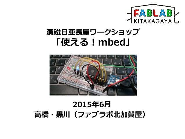演磁日亜長屋ワークショップ 「使える!mbed」 2015年6月 高橋・黒川(ファブラボ北加賀屋)