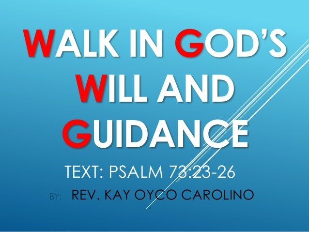 TEXT: PSALM 73:23-26 BY: REV. KAY OYCO CAROLINO WALK IN GOD'S WILL AND GUIDANCE