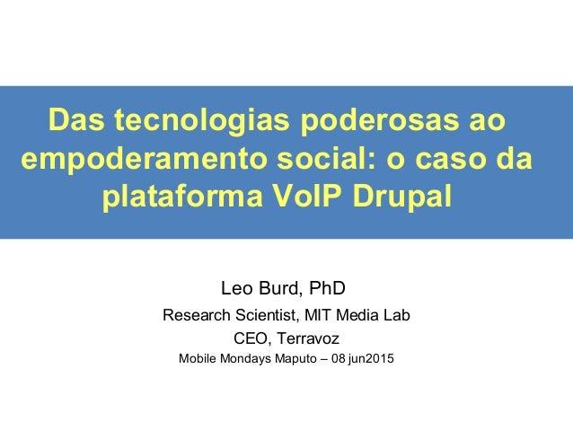 Das tecnologias poderosas ao empoderamento social: o caso da plataforma VoIP Drupal Leo Burd, PhD Research Scientist, MIT ...