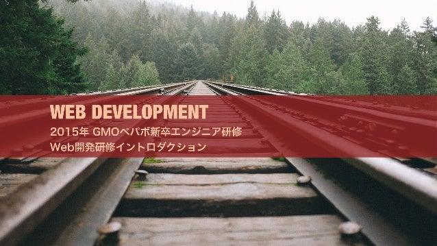 WEB DEVELOPMENT 2015年 GMOペパボ新卒エンジニア研修 Web開発研修イントロダクション