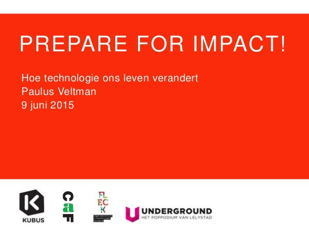 PREPARE FOR IMPACT! Hoe technologie ons leven verandert Paulus Veltman 9 juni 2015