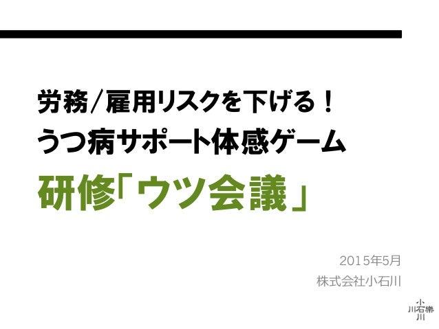 労務/雇用リスクを下げる! うつ病サポート体感ゲーム 研修「ウツ会議」 2015年年5⽉月 株式会社⼩小⽯石川