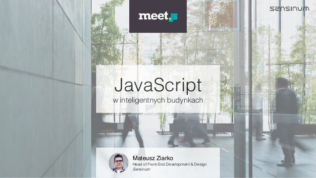 JavaScript w inteligentnych budynkach Mateusz Ziarko Head of Front-End Development & Design Sensinum