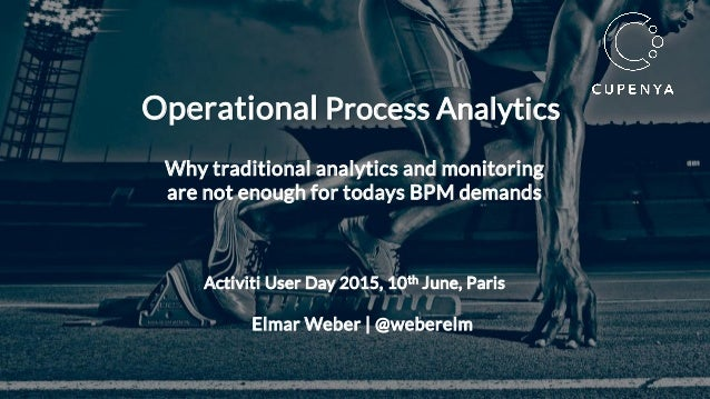 Elmar Weber | @weberelm Operational Process Analytics Why traditional analytics and monitoring are not enough for todays B...