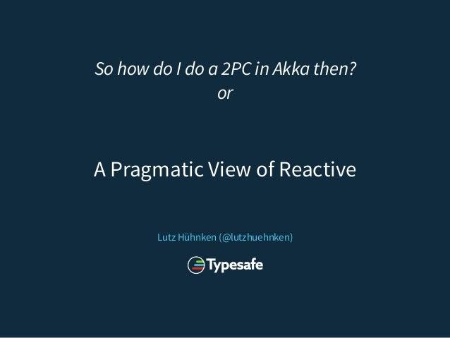 So how do I do a 2PC in Akka then? or Lutz Hühnken (@lutzhuehnken) A Pragmatic View of Reactive