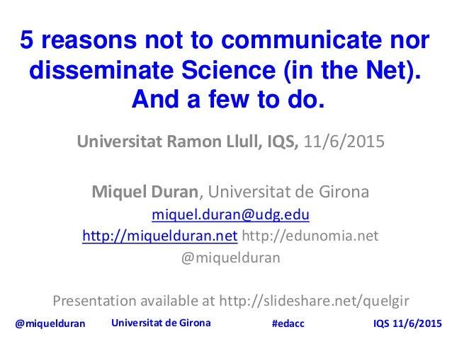 @miquelduran Universitat de Girona IQS 11/6/2015#edacc 5 reasons not to communicate nor disseminate Science (in the Net). ...