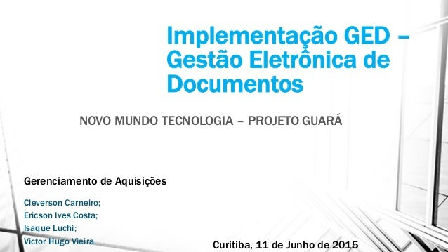 Implementação GED – Gestão Eletrônica de Documentos NOVO MUNDO TECNOLOGIA – PROJETO GUARÁ Gerenciamento de Aquisições Clev...