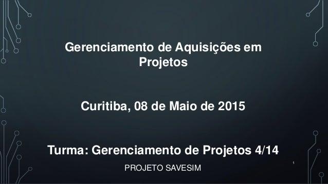 PROJETO SAVESIM 1 Gerenciamento de Aquisições em Projetos Curitiba, 08 de Maio de 2015 Turma: Gerenciamento de Projetos 4/...