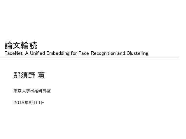 論文輪読 FaceNet: A Unified Embedding for Face Recognition and Clustering 那須野 薫 2015年6月11日 東京大学松尾研究室