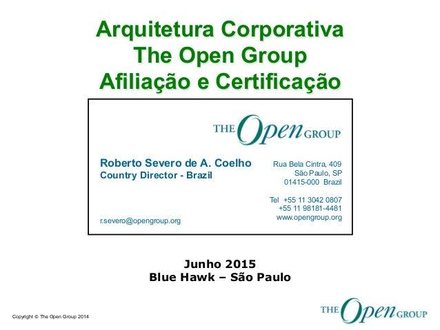 Copyright © The Open Group 2014 Roberto Severo de A. Coelho Country Director - Brazil r.severo@opengroup.org Rua Bela Cint...