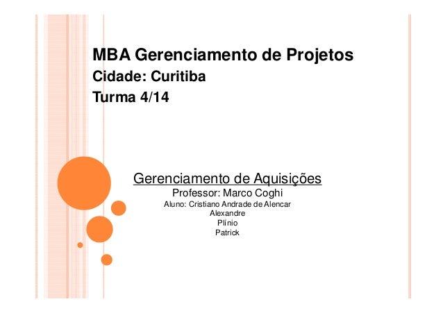 MBA Gerenciamento de Projetos Cidade: Curitiba Turma 4/14 Gerenciamento de Aquisições Professor: Marco Coghi Aluno: Cristi...